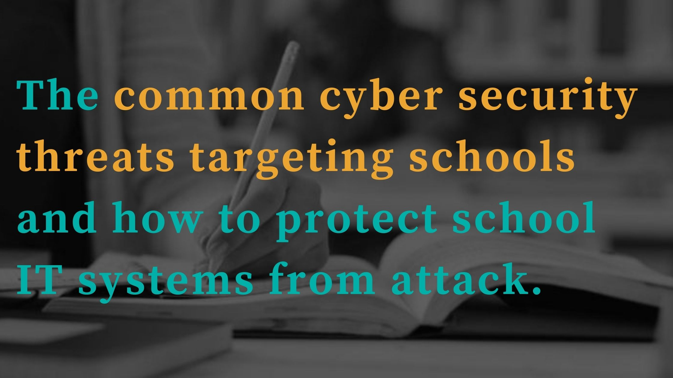 The common cyber threats targeting schools and how to protect your IT systems from attack